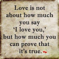 Prove that it's true, but don't forget to say 'I love you'. 'I love you' can be part of the prove, but it can't be all of it. Do both. Cute Love Quotes, Life Quotes Love, Romantic Love Quotes, Quotes For Him, Best Quotes, Favorite Quotes, Funny Quotes, Quotes Quotes, Life Sayings