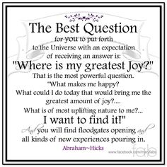 """The best question for you to put forth to the Universe with an expectation of receiving an answer is: """"WHERE IS MY GREATEST JOY?""""  That is the most powerful question. """"What makes me happy?""""  What could I do today that would bring me the greatest amount of joy?... What is the most uplifting nature to me?... I want to find it!  And you will find floodgates opening and all kinds of new experiences pouring in. Abraham-Hicks Quotes (AHQ3029)"""
