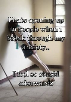 """""""I hate opening up to people when i break through my anxiety..   I feel so stupid afterwards"""""""