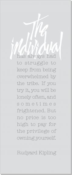 The Individual by Rudyard Kipling: The individual has always had to struggle to keep from being overwhelmed by the tribe. If you try it, you will be lonely often, and sometimes frightened. But no price is too high to pay for the privilege of owning yourself.