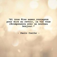 Si vous êtes assez courageux pour dire au revoir, la vie vous récompensera d'un nouveau bonjour Paulo Coelho
