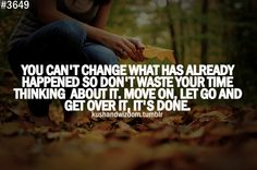 You can't change what has already happened so don't waste your time thinking about it, move on, let go and get over it, it's done. - so true