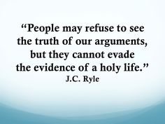"""""""People may refuse to see the truth of our arguments, but they cannot evade the evidence of a holy life."""" J.C. Ryle"""