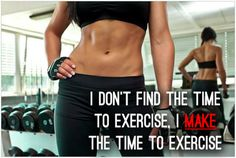 I don't FIND the time to exercise, I MAKE time to exercise.