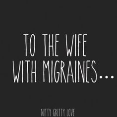 To the wife with migraines...