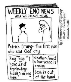 And the company of Weekly Emo News apologies for being a day late. Weekly Emo News have been going through a lot. Stay emo my friends