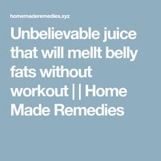 Unbelievable juice that will mellt belly fats without workout | | Home Made Remedies