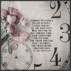 Goodbye my family my life is past, I loved you all 'til the very last. Weep not for me, but courage take, love each other for my sake. For those you love, don't go away, they walk beside you every day.    all-greatquotes.com #Grief #Loss #Goodbye #Poem