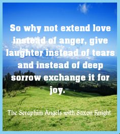 So why not extend love instead of anger, give laughter instead of tears and instead of deep sorrow exchange it for joy.  http://listenbeloved.net/inner-strength