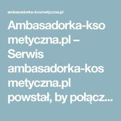 Ambasadorka-ksometyczna.pl – Serwis ambasadorka-kosmetyczna.pl powstał, by połączyć wszystkie kobiety uwielbiające nowości  kosmetyczne!