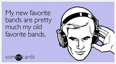 Funny Music Ecard: My new favorite bands are pretty much my old favorite bands.