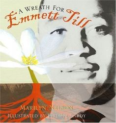 A Wreath for Emmett Till by Marilyn Nelson (Grades 9 & up). A sequence of fifteen interlinked sonnets pay tribute to a young man who sparked the Civil Rights Movement in 1955 Mississippi--fourteen-year-old Emmitt Till, an African-American boy who was lynched for whistling at a white woman, and whose murderers were acquitted.