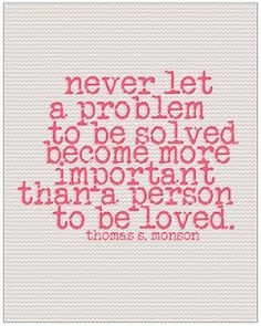 Quotes - 'Never let a problem to be solved become more important than a person to be loved.'