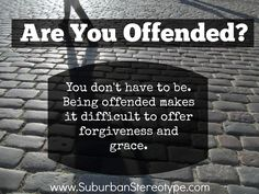 "Suburban Stereotype: Saying or believing ""I easily offend"" isn't a license to hold grudges. Harboring bitterness and becoming offended easily keeps us from offering grace and forgiveness."