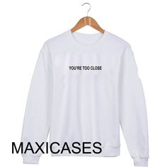 You are too close Sweatshirt Sweater Unisex Adults size S to 2XL