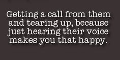 Cause that moment when you hear their voice after so long without it...indescribable