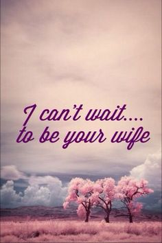 I can't wait to be your wife.