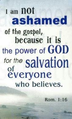 For I am not ashamed of the gospel of Christ: for it is the power of God unto salvation to every one that believeth; to the Jew first, and also to the Greek. Romans 1:16
