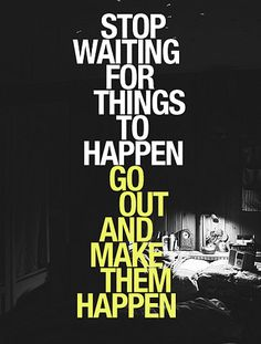 Stop waitnig for things to happen | Go out and make them happen