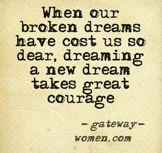 When our broken dreams have cost us so dear, dreaming a new dream takes great courage. (Creating a new life as a childless woman takes great courage. Not there yet but may be there someday)