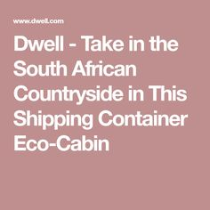 Dwell - Take in the South African Countryside in This Shipping Container Eco-Cabin Eco Cabin, Shipping Container Cabin, Countryside, South Africa, African