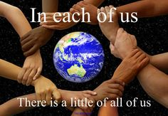 In each of us ~ There is a little of all of us ...Heck Yeah.. don't focus on the differances, only the similarities and consequences!!!!!