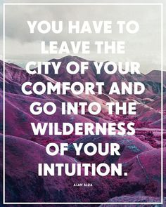"""You have to leave the city of your comfort and go into the wilderness of your intuition."" ~ Alan Alda"