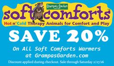 20% OFF All Soft Comforts Hot & Cold Packs Through 2/27/2016. Discount provided during checkout. Visit Soft Comforts page: http://www.grampasgarden.com/soft-comfort-warmers.html