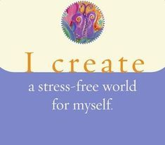 I create a stress-free world for myself.~ Louise L. Hay