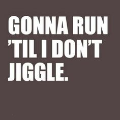 Gonna run, 'till I don't jiggle.  LOL  Well, I will be running for a long time... the jiggle is going from fat to skin!  ewwww.. but I am having fun and will NOT STOP!!!