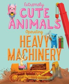Extremely Cute Animals Operating Heavy Machinery - by David Gordon (Hardcover) New Children's Books, Good Books, Summer Reading 2017, 2017 Summer, Build A Better World, Thing 1, Heavy Machinery, Anti Bullying, S Pic