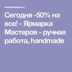 Сегодня -50% на все! - Ярмарка Мастеров - ручная работа, handmade