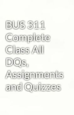 "Read ""BUS 311 Complete Class All DQs, Assignments and Quizzes"" #wattpad #humor  Visit Now for Complete Course:  www.homework-aid.com"