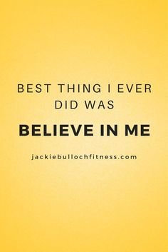 Best thing I ever did was believe in me.