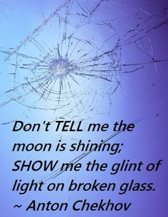 Don't TELL me the moon is shining: Show me the glint of light on broken glass.  Anton Chekhov
