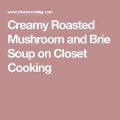 Creamy Roasted Mushroom and Brie Soup on Closet Cooking