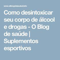 Como desintoxicar seu corpo de álcool e drogas - O Blog de saúde | Suplementos esportivos