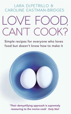 Love Food, Can't Cook?: Simple Recipes for Everyone Who Loves Food but Doesn't Know How to Make It