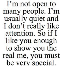 I'm not open to many people. I'm usually quiet and I don't really like attention. So if I like you enough to show you the real me, you must be very special. Don't leave because if I show u the real me ur a very special person to me :-) Now Quotes, Quotes To Live By, Life Quotes, I Like You Quotes, Great Quotes About Love, Love Facts About Guys, Cherish Quotes, Fabulous Quotes, Daily Quotes