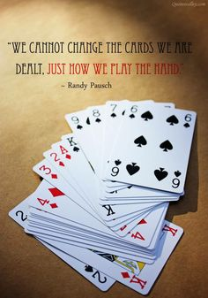 """""""We cannot change the cards we are dealt, just how we play the hand."""" ~ Randy Pausch Really enjoy his last lecture! Game Quotes, Words Quotes, Wise Words, Play Quotes, Random Quotes, Positive Quotes, Amazing Quotes, Great Quotes, Inspirational Quotes"""