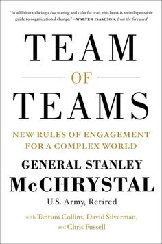 TEAM OF TEAMS by General Staney McChrystal -- What if you could combine the agility, adaptability, and cohesion of a small team with the power and resources of a giant organization?