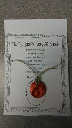Thumb Body Loves You! A poem and thumb print necklace (made of Sculpy oven hardening clay and a bronze dusting powder finished off with a low-odor clear spray paint and hung from hemp cord) was given to moms of my Kindergarteners as a Mother's Day gift.