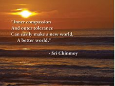 """""""Inner compassion and outer tolerance can easily make a new world,  a better world.""""  - Sri Chinmoy"""