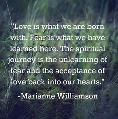 """Love is what we are born with. Fear is what we have learned here. The spiritual journey is the unlearning of fear and the acceptance of love back into our hearts."" Marianne Williamson"