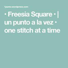 • Freesia Square • | un punto a la vez • one stitch at a time