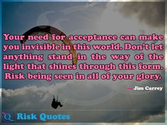 Your need for acceptance can make you invisible in this world. Don't let anything stand in the way of the light that shines through this form. Risk being. Risk Quotes, Acceptance, In This World, Let It Be, Make It Yourself, How To Make