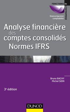 ANALYSE FINANCIÈRE DES COMPTES CONSOLIDES : NORMES IFRS de Bruno Bachy et Michel Sion. Dans un environnement extrêmement concurrentiel, les entreprises se transforment de plus en plus en groupes. L'analyse des comptes consolidés établis selon les normes IFRS devient donc incontournable. Cet ouvrage donne les clés pour analyser les comptes d'un groupe en expliquant : Qu'est-ce qu'un groupe ? Comment se construisent les comptes consolidés ? Comment s'analysent-ils ? Quel... Cote : 4-712 BAC