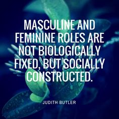 Masculine and feminine roles are not biologically fixed, but socially constructed. - Judith Butler