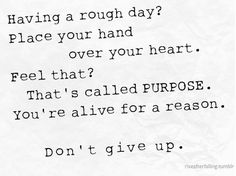 Having a rough day? Place your hand over your heart. Feel that? That's called PURPOSE. You're alive for a reason. Don't give up.