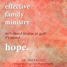 Effective Family Ministry isn't about blame or guilt; it's about hope.  Dr. Tim Kimmel  #ConnectingChurchandHome  http://familymatters.net/blog/2013/02/14/connecting-church-and-home-quote-of-the-day-february-14/?utm_source=rss_medium=rss_campaign=connecting-church-and-home-quote-of-the-day-february-14